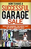 GARAGE SALES: How To Have A Successful Garage Sale: Tips for Making the Most out of Your Garage Sale (Garage Sales Profits Wealth Business Goldmine Millionaire, Book 2)