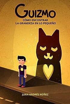 Guizmo o cómo encontrar la grandeza en lo pequeño: Las 10 lecciones sobre la vida, el amor y la compasión que aprendí de un gato callejero. (Spanish Edition) by [Núñez, Juan Andrés]