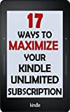 Kindle Unlimited: 17 Ways to Maximize Your Kindle Unlimited Subscription: Tips and tricks to get the most from your monthly Kindle Unlimited subscription