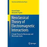 Neoclassical Theory of Electromagnetic Interactions: A Single Theory for Macroscopic and Microscopic Scales (Theoretical and Mathematical Physics)