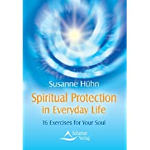 Spiritual Protection in Everyday Life: 16 Exercises for Your Soul