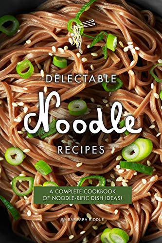 Delectable Noodle Recipes: A Complete Cookbook of Noodle-rific Dish Ideas!
