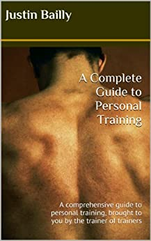 A Complete Guide to Personal Training: A comprehensive guide to personal training, brought to you by the trainer of trainers (English Edition) par [Bailly, Justin]