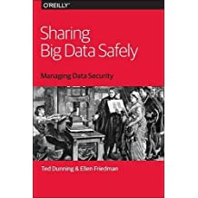 Sharing Big Data Safely: Managing Data Security by Dunning (2016-01-08)
