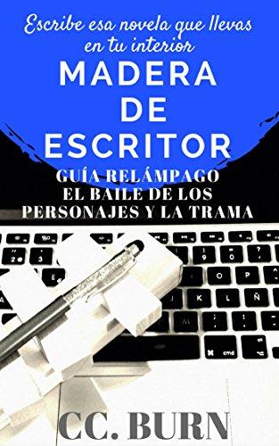 2Madera de Escritor: Escribe esa novela que llevas en tu interior: Guía Relámpago: El Baile de los Personajes y la Trama por CC Burn