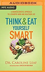 Think and Eat Yourself Smart: A Neuroscientific Approach to a Sharper Mind and Healthier Life by Dr. Caroline Leaf (2016-03-29)