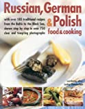 Russian, German & Polish Food & Cooking: With Over 185 Traditional Recipes from the Baltic to the Black Sea, Shown Step-by-Step in Over 750 Clear and Tempting Photographs