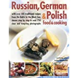 Russian, German & Polish Food & Cooking: With over 185 Traditional Recipes from the Baltic to the Black Sea, Shown Step by Step in over 750 Clear and Tempting Photographs