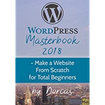 WordPress Masterbook 2018 : - Make a Website From Scratch For Total Beginners (Masterbook Series)