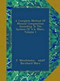 A Complete Method Of Musical Composition According To The System Of A.b. Marx, Volume 1
