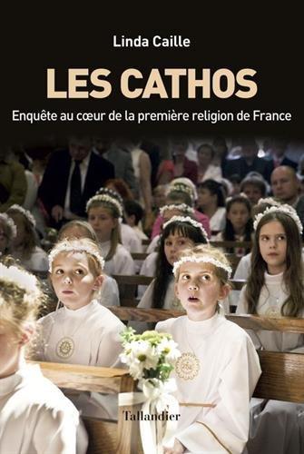 Les cathos : Enquête au coeur de la première religion de france