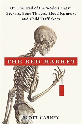 The Red Market: On the Trail of the World's Organ Brokers, Bone Thieves, Blood Farmers, and Child Traffickers by Scott Carney (2011-05-31)