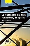 Le nucléaire en Asie - Fukushima, et après ?