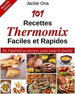 101 Recettes Thermomix Faciles Et Rapides De L Aperitif Au Dessert