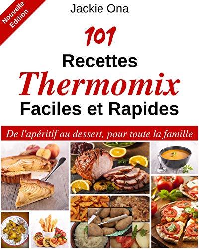 101 Recettes Thermomix Faciles et Rapides: De l'apéritif au dessert, pour toute la famille par Jackie Ona