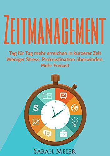 Zeitmanagement: Tag für Tag mehr erreichen in kürzerer Zeit - Weniger Stress. Prokrastination überwinden. Mehr Freizeit