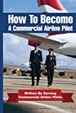 How to Become a Commercial Airline Pilot: Written by Serving Commercial Airline Pilots: Volume 1