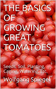 THE BASICS OF GROWING GREAT TOMATOES: Seeds, Soil, Planting, Caging, Watering, Etc. (English Edition) par [Spiegel, Wolfgang]
