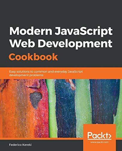 Modern JavaScript Web Development Cookbook: Easy solutions to common and everyday JavaScript development problems