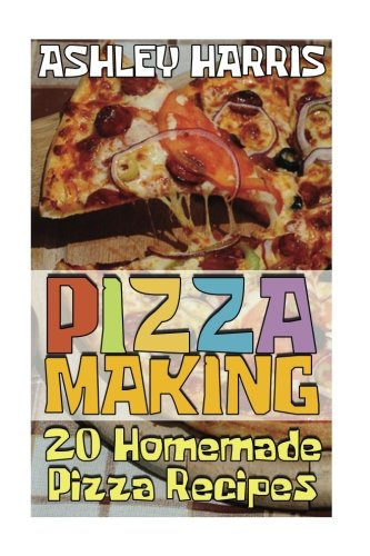Pizza Making: 20 Homemade Pizza Recipes: (Homemade Pizza, Homemade Pizza Pan) (Homemade Pizza Sauce) -
