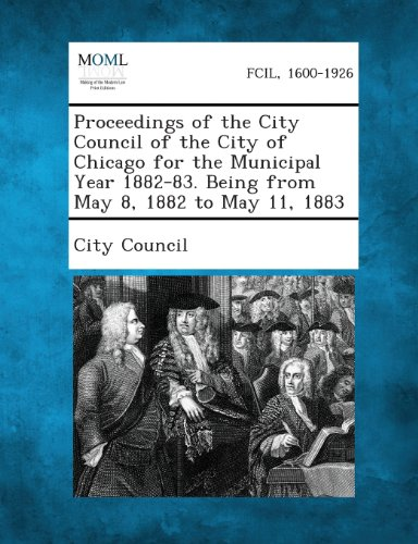 Proceedings of the City Council of the City of Chicago for the Municipal Year 1882-83. Being from May 8, 1882 to May 11, 1883