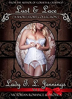 Lust and Lace ~ A Victorian Romance and Erotic Short Story Collection. Vol. I (The Victorian Collection Book 1) by [Jennings, Lady T. L.]