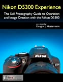 Nikon D5300 Experience - The Still Photography Guide to Operation and Image Creation with the Nikon D5300