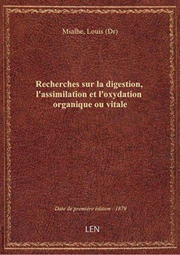 Recherches sur la digestion, l'assimilation et l'oxydation organique ou vitale / par M. le Dr Mialhe