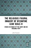 The Religious Figural Imagery of Byzantine Lead Seals II: Studies on Images of the Saints and on Personal Piety (Variorum Collected Studies) (English Edition)