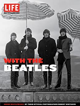 LIFE With the Beatles: Inside Beatlemania, by their Official Photographer Robert Whitaker (Life Great Photographers Series) von [Editors of LIFE]