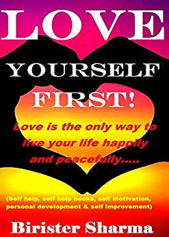 LOVE YOURSELF FIRST!: Love is the only way to live your life happily and peacefully….(Self-help, Self-help books,self motivational books, personal development, self improvement) (English Edition) de [Sharma, Birister]