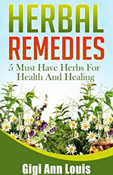 Herbal Remedies: 5 Must Have Herbs For Health And Healing (Herbal Medicine, Natural Remedies, Essential Oils, Spices) (English Edition) par [Gigi Ann Louis]