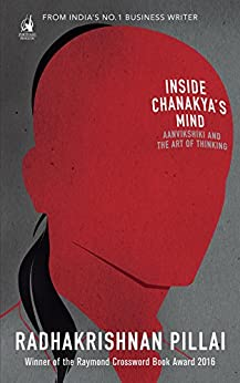 Inside Chanakya's Mind: Aanvikshiki and the Art of Thinking by [Pillai, Radhakrishnan]