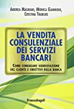 La vendita consulenziale dei servizi bancari. Come coniugare soddisfazione del cliente e obiettivi della banca