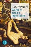 Wofür es sich zu leben lohnt: Elemente materialistischer Philosophie - Robert Pfaller