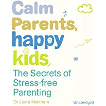 Calm Parents, Happy Kids: The Secres of Stress Free Parenting