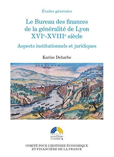 Le Bureau des finances de la généralité de Lyon. XVIe-XVIIIe siècle: Aspects institutionnels et politiques (Histoire économique et financière - Ancien Régime)