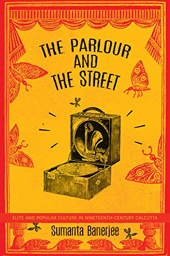 The Parlour and the Street - Elite and Popular Culture in Nineteenth-Century Calcutta (India List)