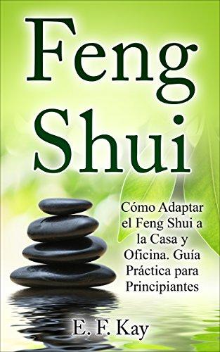 Feng Shui: Cómo Adaptar el Feng Shui a la Casa y Oficina. Guía Práctica para Principiantes.