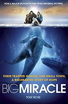 Big Miracle: Three Trapped Whales, One Small Town, A Big-Hearted Story of Hope by [Rose, Tom]