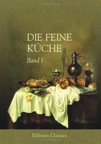 Die feine Küche: Vollständiges Lehr- und Handbuch der Kochkunst, Küchenbäckerei und Einmachekunst in ihrem ganzen Umfange. Herausgegeben von Julius Gouffé (1807 - ?). Band I -