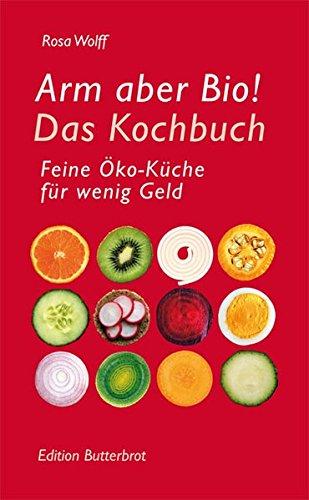 Arm aber Bio!: Das Kochbuch. Feine Öko-Küche für wenig Geld