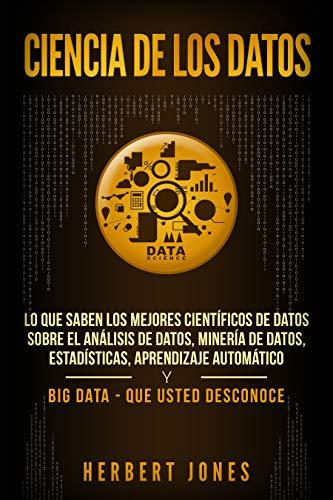 Ciencia De Los Datos: Lo Que Saben Los Mejores Científicos De Datos Sobre El Análisis De Datos, Minería De Datos, Estadísticas, Aprendizaje Automático Y Big Data - Que Usted Desconoce por Herbert Jones epub