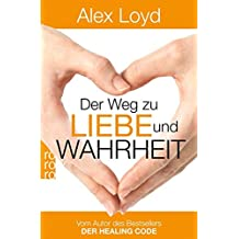 Der Weg zu Liebe und Wahrheit: Ein Praxisbuch
