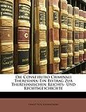 Die Constitutio Criminali Theresiana: Ein Beitrag Zur Theresianischen Reichts- Und Rechtsgeschichte
