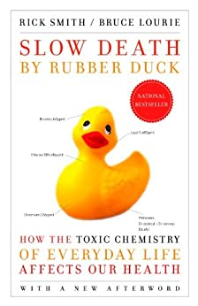 Slow Death by Rubber Duck: How the Toxic Chemistry of Everyday Life Affects Our Health by [Smith, Rick, Lourie, Bruce]