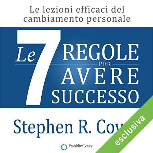Le 7 regole per avere successo: Le lezioni efficaci del cambiamento personale