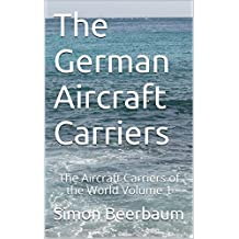 The German Aircraft Carriers: The Aircraft Carriers of the World Volume 1 (German Edition)