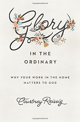 glory-in-the-ordinary-why-your-work-in-the-home-matters-to-god