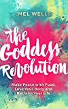 The Goddess Revolution: Make Peace with Food, Love Your Body and Reclaim Your Life